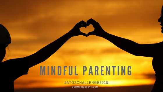 mindfulness, mindful parenting, parenting mindfully, be present in the moment, parenting gentle, gentle parenting, mommy blogger, mindfulness blog, a to z blogging challenge, m for mindfulness